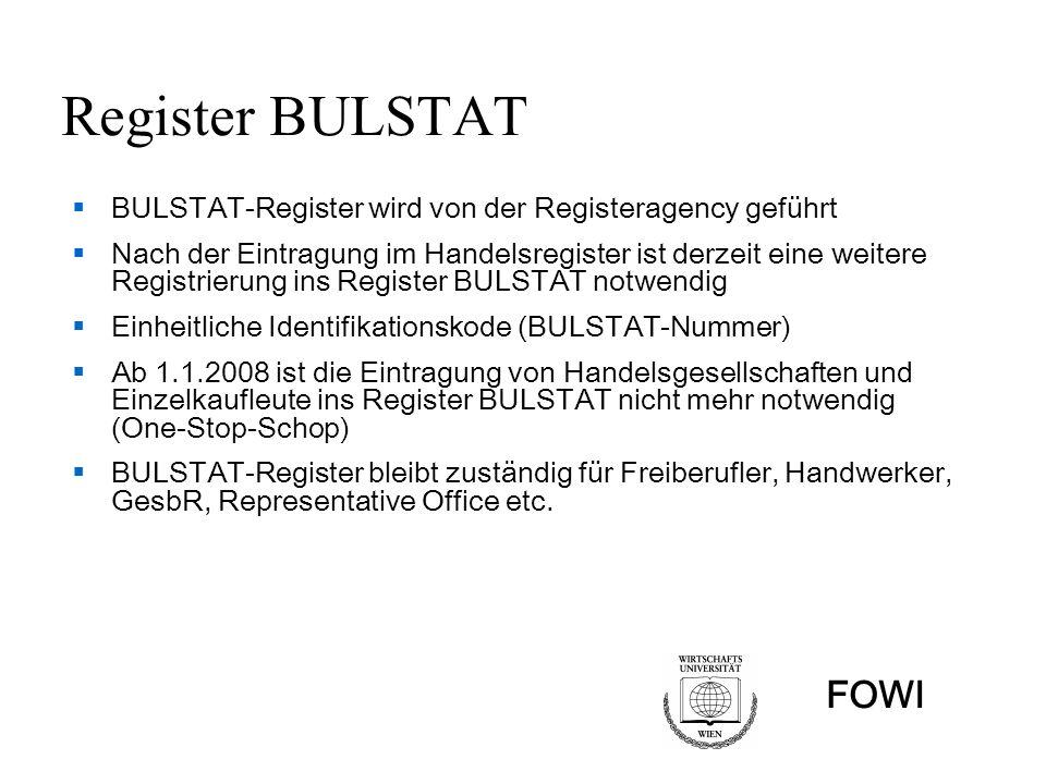 FOWI Register BULSTAT BULSTAT-Register wird von der Registeragency geführt Nach der Eintragung im Handelsregister ist derzeit eine weitere Registrierung ins Register BULSTAT notwendig Einheitliche Identifikationskode (BULSTAT-Nummer) Ab 1.1.2008 ist die Eintragung von Handelsgesellschaften und Einzelkaufleute ins Register BULSTAT nicht mehr notwendig (One-Stop-Schop) BULSTAT-Register bleibt zuständig für Freiberufler, Handwerker, GesbR, Representative Office etc.