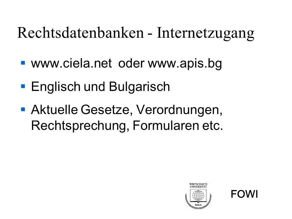 FOWI Rechtsdatenbanken - Internetzugang www.ciela.net oder www.apis.bg Englisch und Bulgarisch Aktuelle Gesetze, Verordnungen, Rechtsprechung, Formula
