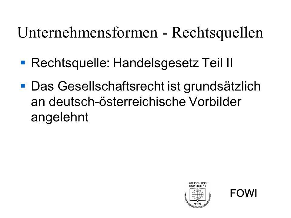 FOWI Unternehmensformen - Rechtsquellen Rechtsquelle: Handelsgesetz Teil II Das Gesellschaftsrecht ist grundsätzlich an deutsch-österreichische Vorbil