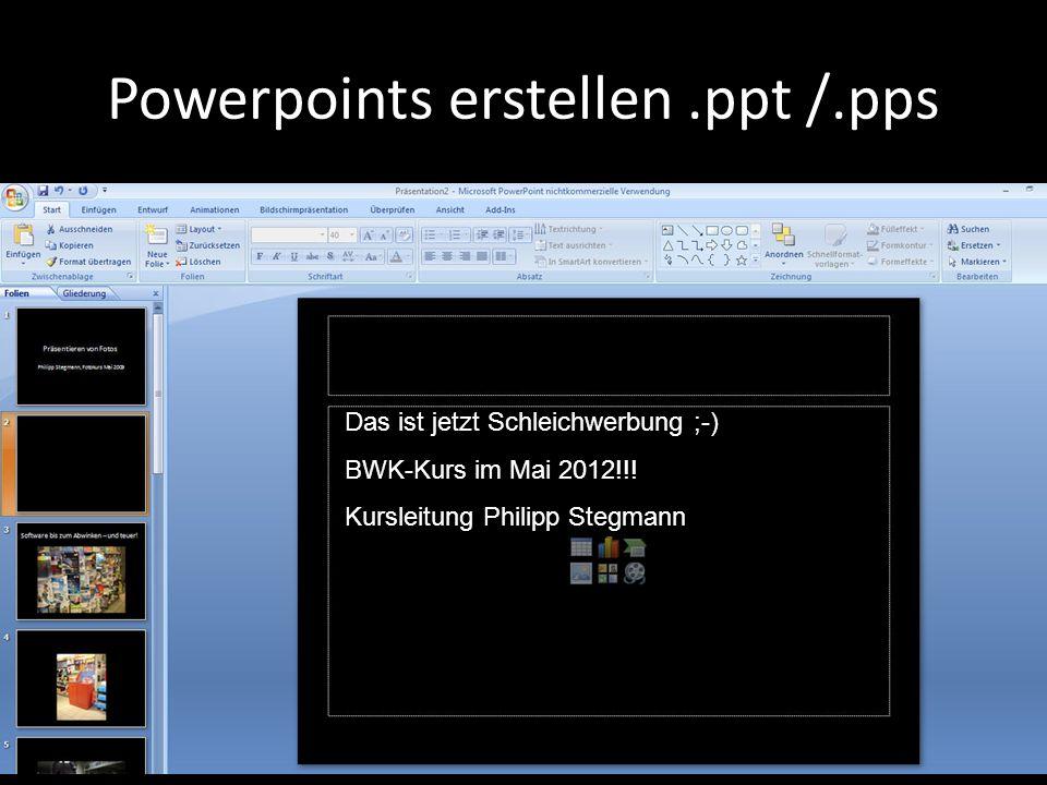 Powerpoints erstellen.ppt /.pps Das ist jetzt Schleichwerbung ;-) BWK-Kurs im Mai 2012!!! Kursleitung Philipp Stegmann