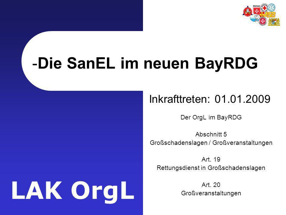 LAK OrgL -Die SanEL im neuen BayRDG Inkrafttreten: 01.01.2009 Der OrgL im BayRDG Abschnitt 5 Großschadenslagen / Großveranstaltungen Art. 19 Rettungsd