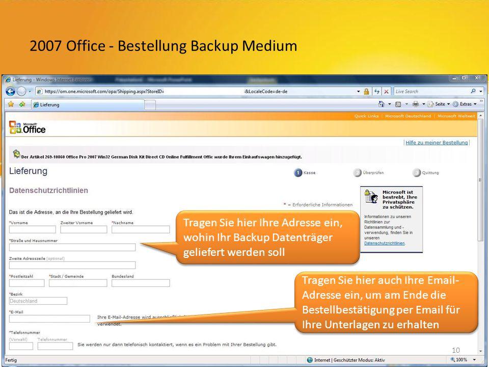 2007 Office - Bestellung Backup Medium Tragen Sie hier Ihre Adresse ein, wohin Ihr Backup Datenträger geliefert werden soll Tragen Sie hier auch Ihre Email- Adresse ein, um am Ende die Bestellbestätigung per Email für Ihre Unterlagen zu erhalten 10