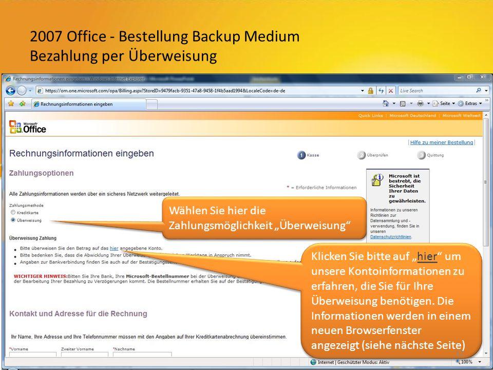 2007 Office - Bestellung Backup Medium Bezahlung per Überweisung Klicken Sie bitte auf hier um unsere Kontoinformationen zu erfahren, die Sie für Ihre Überweisung benötigen.