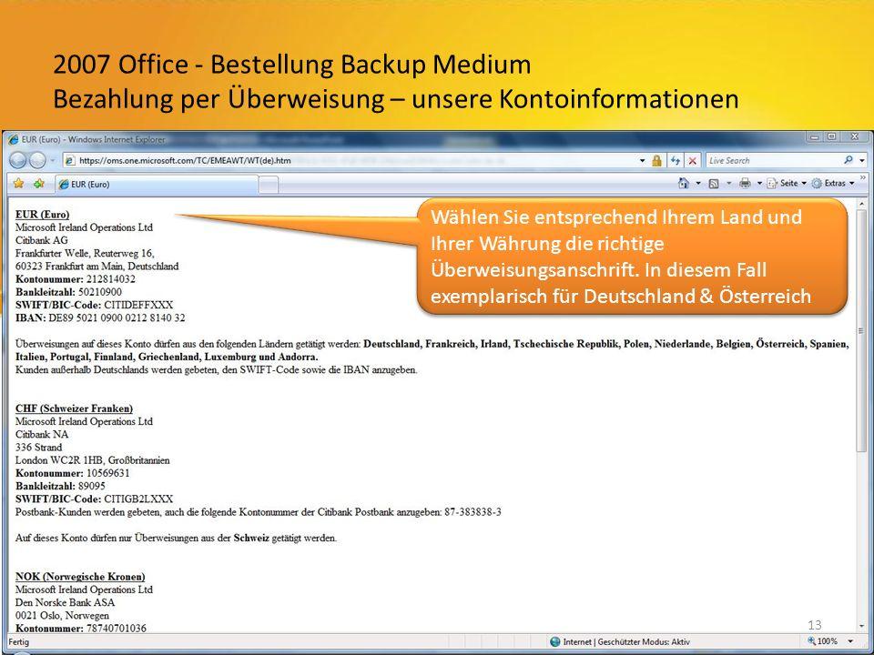 2007 Office - Bestellung Backup Medium Bezahlung per Überweisung – unsere Kontoinformationen 13 Wählen Sie entsprechend Ihrem Land und Ihrer Währung die richtige Überweisungsanschrift.