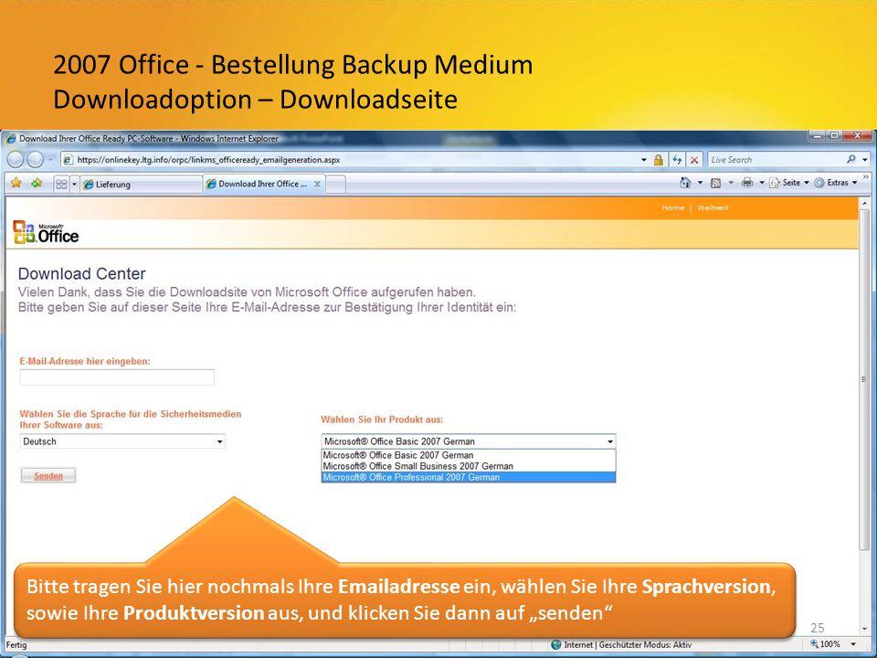 2007 Office - Bestellung Backup Medium Downloadoption – Downloadseite 25 Bitte tragen Sie hier nochmals Ihre Emailadresse ein, wählen Sie Ihre Sprachversion, sowie Ihre Produktversion aus, und klicken Sie dann auf senden
