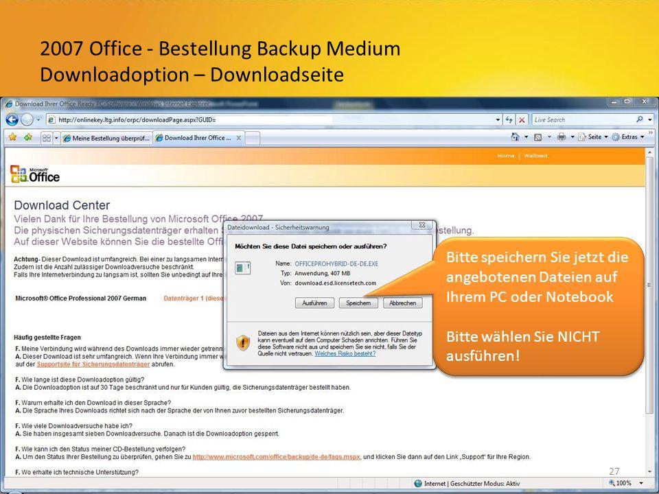 2007 Office - Bestellung Backup Medium Downloadoption – Downloadseite 27 Bitte speichern Sie jetzt die angebotenen Dateien auf Ihrem PC oder Notebook Bitte wählen Sie NICHT ausführen.
