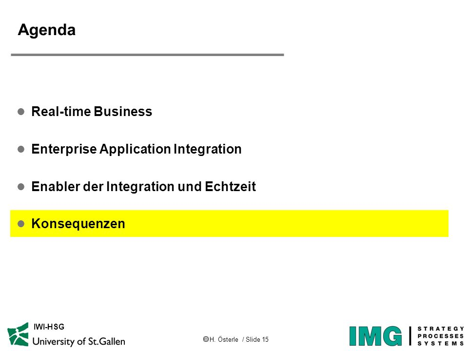 H. Österle / Slide 15 IWI-HSG Agenda l Real-time Business l Enterprise Application Integration l Enabler der Integration und Echtzeit l Konsequenzen
