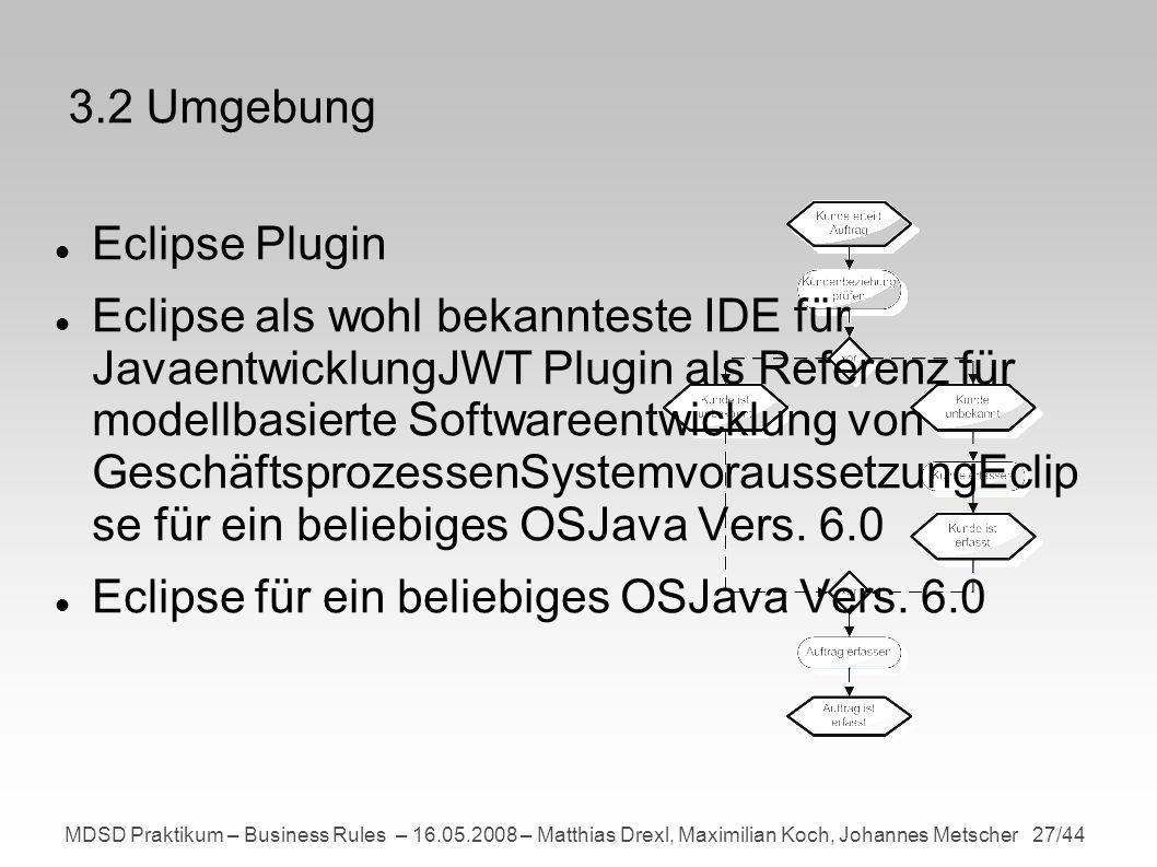 MDSD Praktikum – Business Rules – 16.05.2008 – Matthias Drexl, Maximilian Koch, Johannes Metscher 27/44 3.2 Umgebung Eclipse Plugin Eclipse als wohl bekannteste IDE für JavaentwicklungJWT Plugin als Referenz für modellbasierte Softwareentwicklung von GeschäftsprozessenSystemvoraussetzungEclip se für ein beliebiges OSJava Vers.