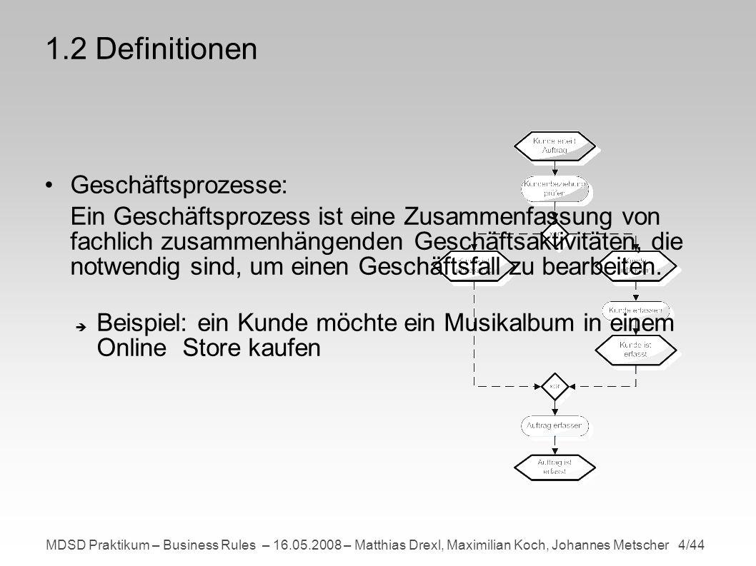 MDSD Praktikum – Business Rules – 16.05.2008 – Matthias Drexl, Maximilian Koch, Johannes Metscher 5/44 1.2 Definitionen Metamodell: Ein Metamodell ist ein Modell das beschreibt, wie Modelle gebaut werden (Syntax) und zu interpretieren sind (Semantik).
