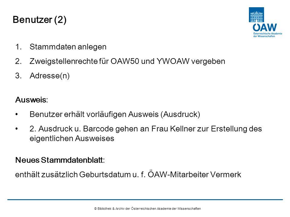 Benutzer (2) © Bibliothek & Archiv der Österreichischen Akademie der Wissenschaften 1.Stammdaten anlegen 2.Zweigstellenrechte für OAW50 und YWOAW verg