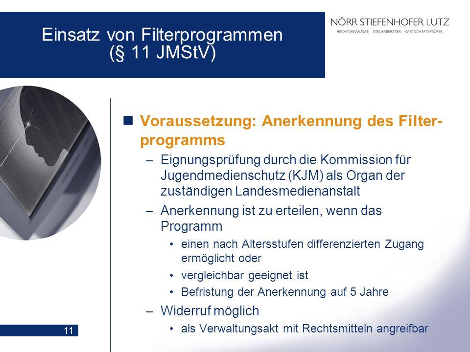 11 Einsatz von Filterprogrammen (§ 11 JMStV) Voraussetzung: Anerkennung des Filter- programms –Eignungsprüfung durch die Kommission für Jugendmediensc