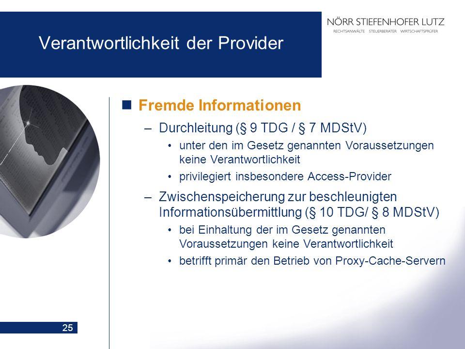 25 Verantwortlichkeit der Provider Fremde Informationen –Durchleitung (§ 9 TDG / § 7 MDStV) unter den im Gesetz genannten Voraussetzungen keine Verant
