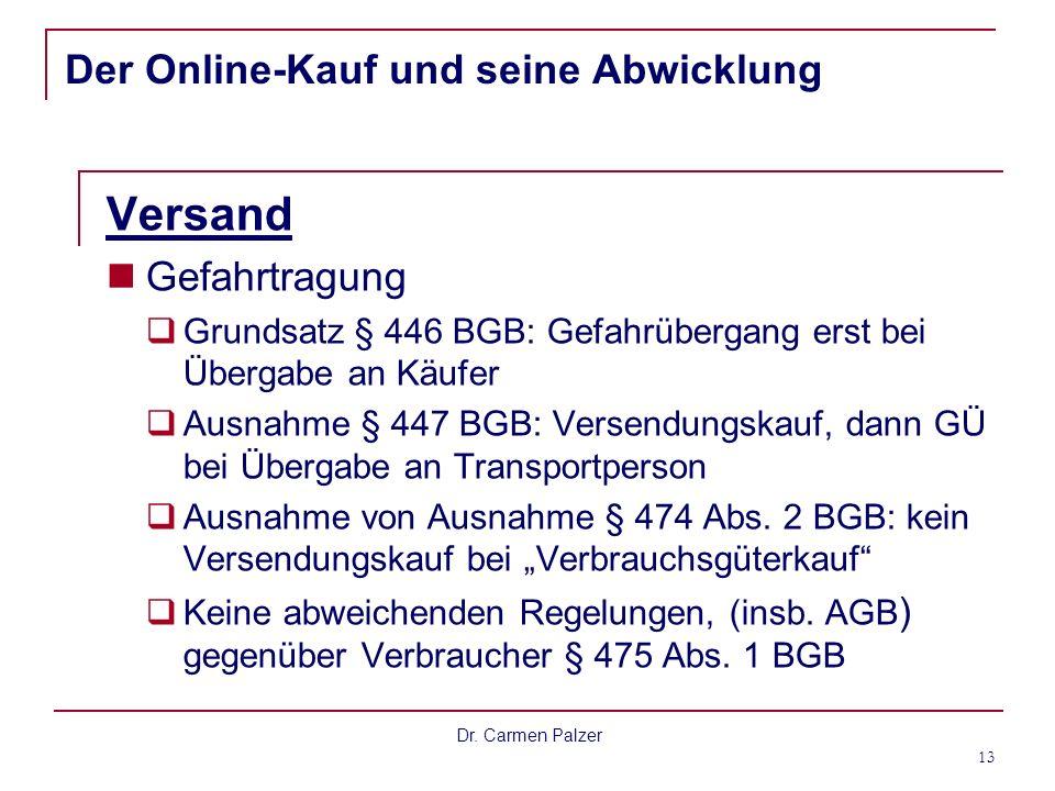 Dr. Carmen Palzer 13 Der Online-Kauf und seine Abwicklung Versand Gefahrtragung Grundsatz § 446 BGB: Gefahrübergang erst bei Übergabe an Käufer Ausnah