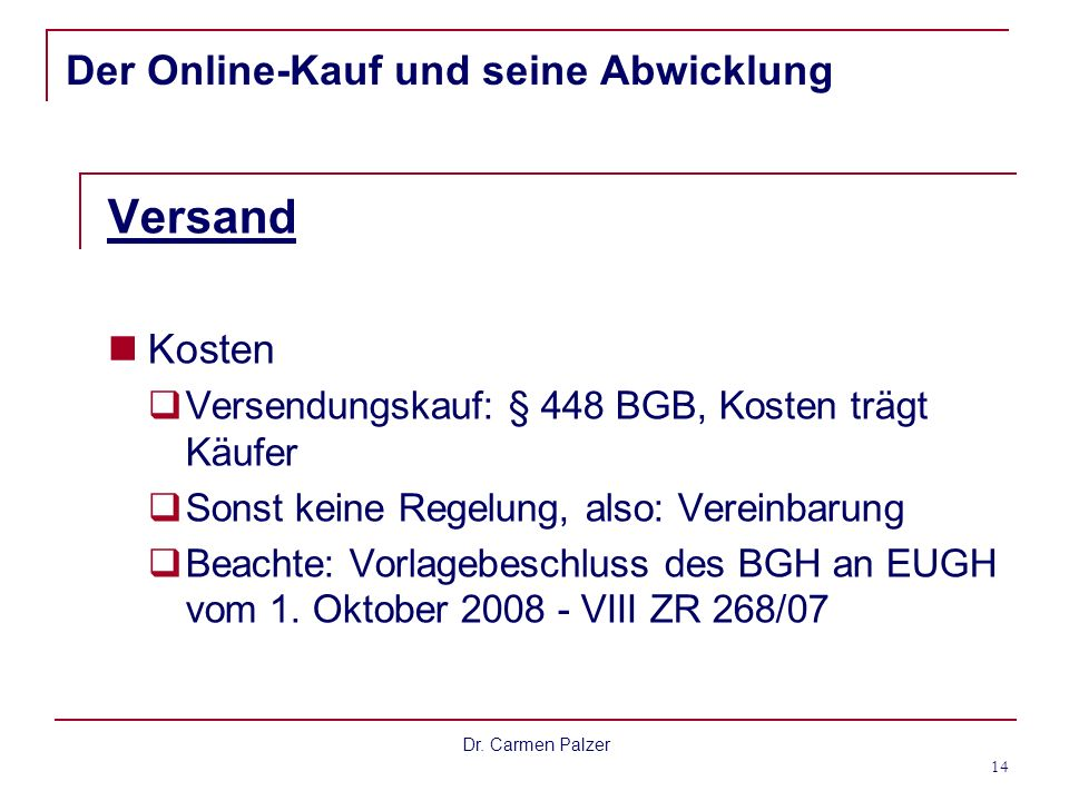 Dr. Carmen Palzer 14 Der Online-Kauf und seine Abwicklung Versand Kosten Versendungskauf: § 448 BGB, Kosten trägt Käufer Sonst keine Regelung, also: V