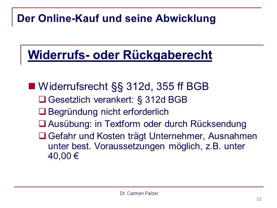 Dr. Carmen Palzer 15 Der Online-Kauf und seine Abwicklung Widerrufs- oder Rückgaberecht Widerrufsrecht §§ 312d, 355 ff BGB Gesetzlich verankert: § 312