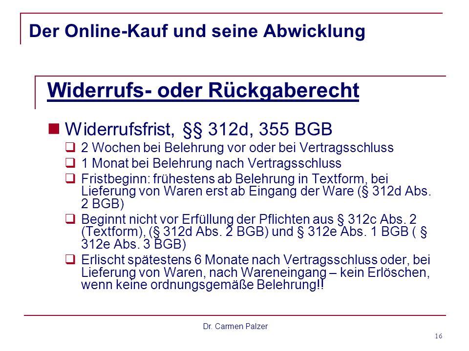Dr. Carmen Palzer 16 Der Online-Kauf und seine Abwicklung Widerrufs- oder Rückgaberecht Widerrufsfrist, §§ 312d, 355 BGB 2 Wochen bei Belehrung vor od
