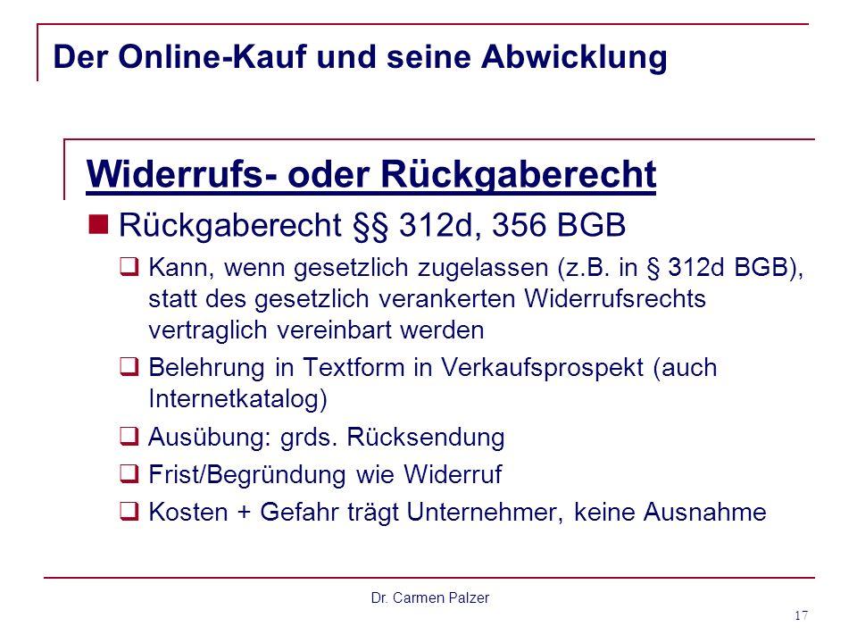 Dr. Carmen Palzer 17 Der Online-Kauf und seine Abwicklung Widerrufs- oder Rückgaberecht Rückgaberecht §§ 312d, 356 BGB Kann, wenn gesetzlich zugelasse
