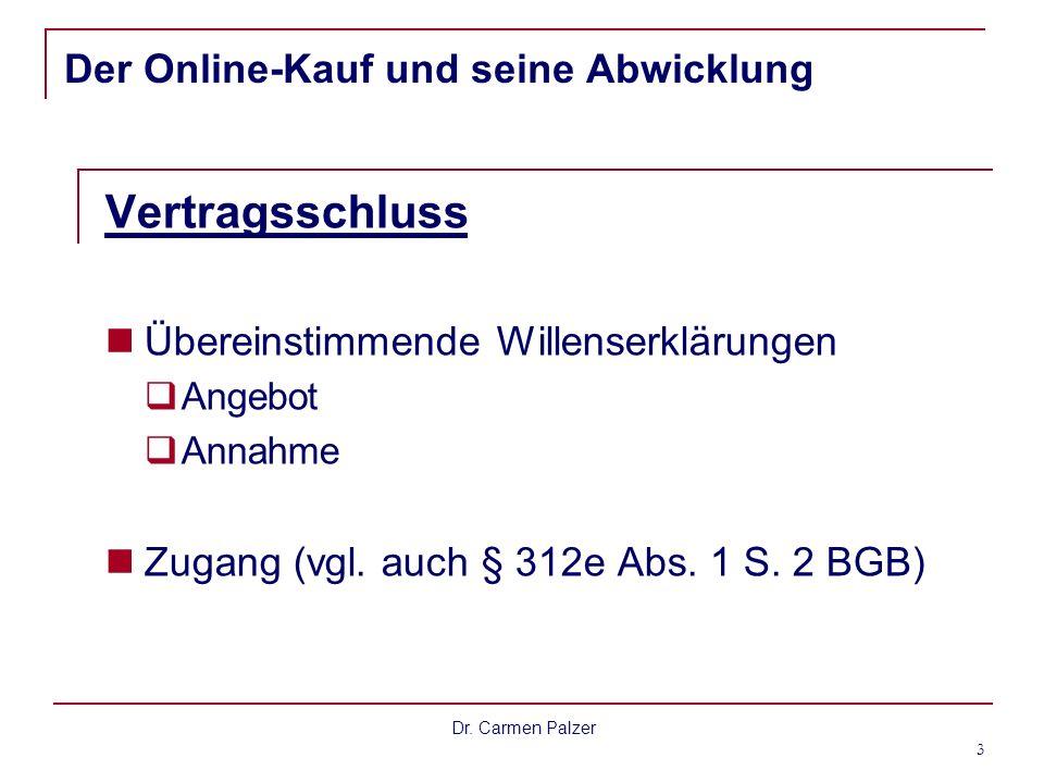 Dr. Carmen Palzer 3 Der Online-Kauf und seine Abwicklung Vertragsschluss Übereinstimmende Willenserklärungen Angebot Annahme Zugang (vgl. auch § 312e