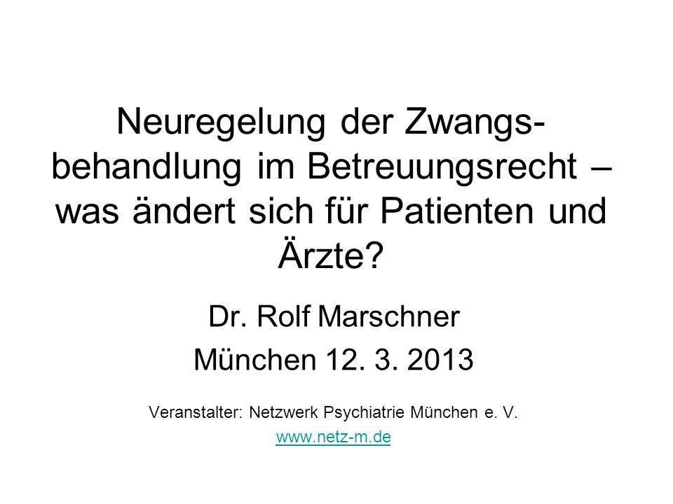 Neuregelung der Zwangs- behandlung im Betreuungsrecht – was ändert sich für Patienten und Ärzte? Dr. Rolf Marschner München 12. 3. 2013 Veranstalter: