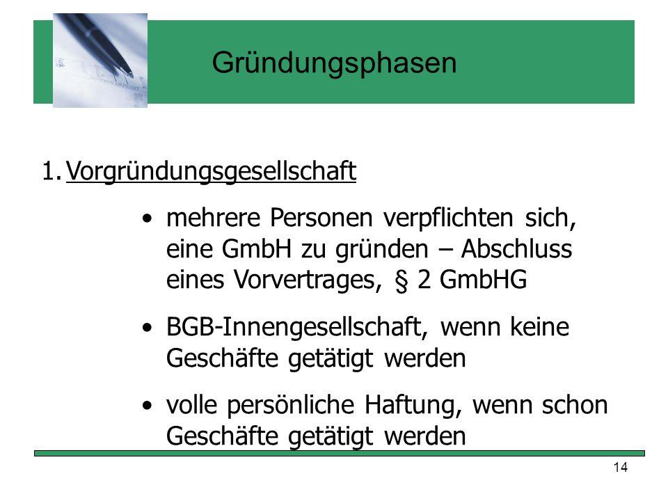 14 Gründungsphasen 1.Vorgründungsgesellschaft mehrere Personen verpflichten sich, eine GmbH zu gründen – Abschluss eines Vorvertrages, § 2 GmbHG BGB-I