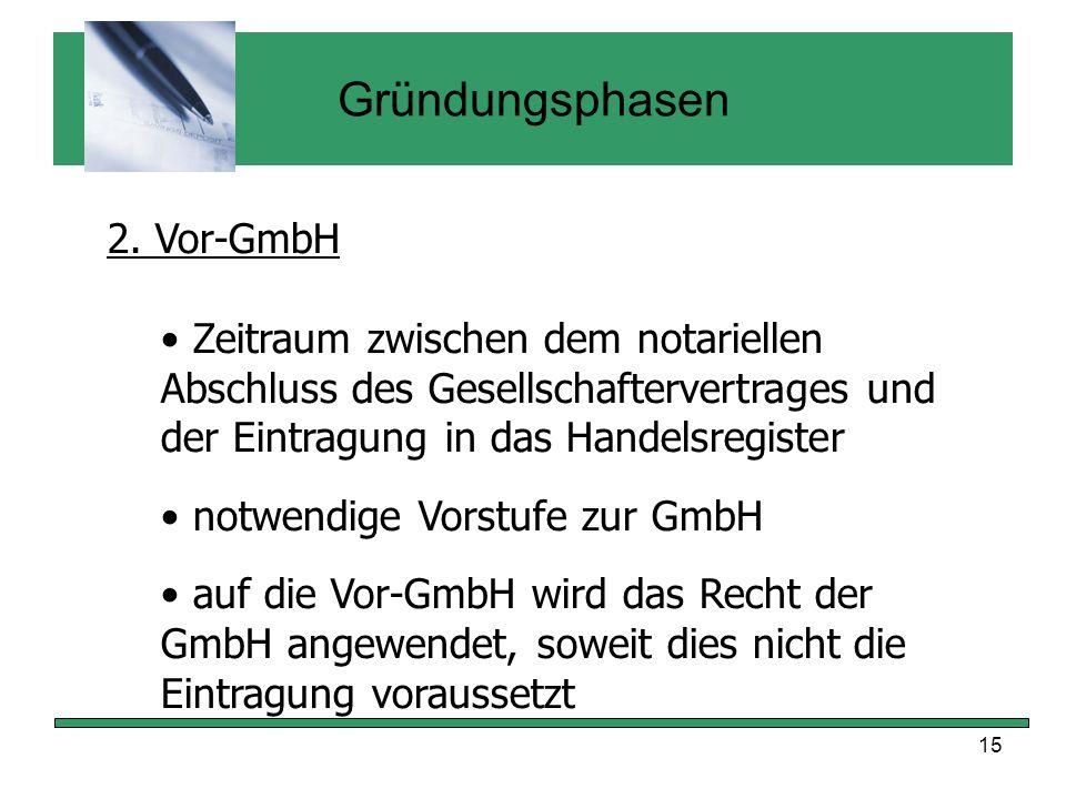 15 Gründungsphasen 2. Vor-GmbH Zeitraum zwischen dem notariellen Abschluss des Gesellschaftervertrages und der Eintragung in das Handelsregister notwe