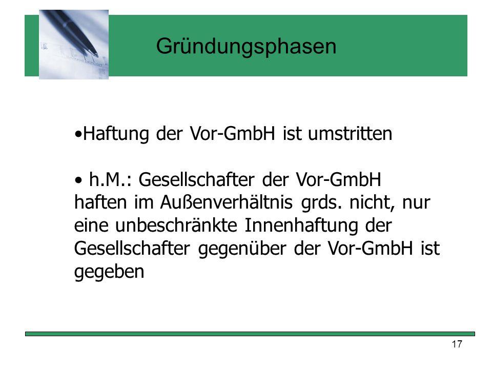 17 Gründungsphasen Haftung der Vor-GmbH ist umstritten h.M.: Gesellschafter der Vor-GmbH haften im Außenverhältnis grds. nicht, nur eine unbeschränkte
