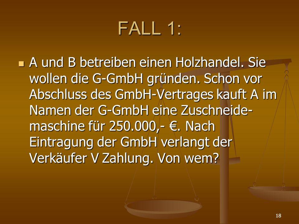 18 FALL 1: A und B betreiben einen Holzhandel. Sie wollen die G-GmbH gründen. Schon vor Abschluss des GmbH-Vertrages kauft A im Namen der G-GmbH eine