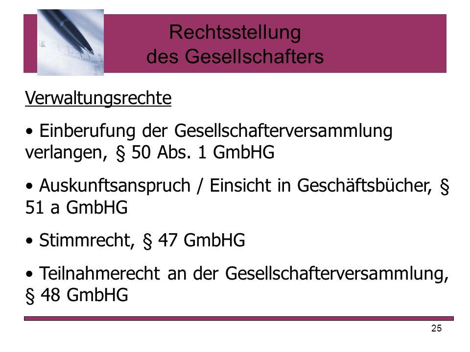 25 Rechtsstellung des Gesellschafters Verwaltungsrechte Einberufung der Gesellschafterversammlung verlangen, § 50 Abs. 1 GmbHG Auskunftsanspruch / Ein