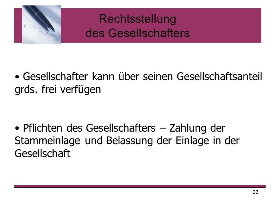 26 Rechtsstellung des Gesellschafters Gesellschafter kann über seinen Gesellschaftsanteil grds. frei verfügen Pflichten des Gesellschafters – Zahlung