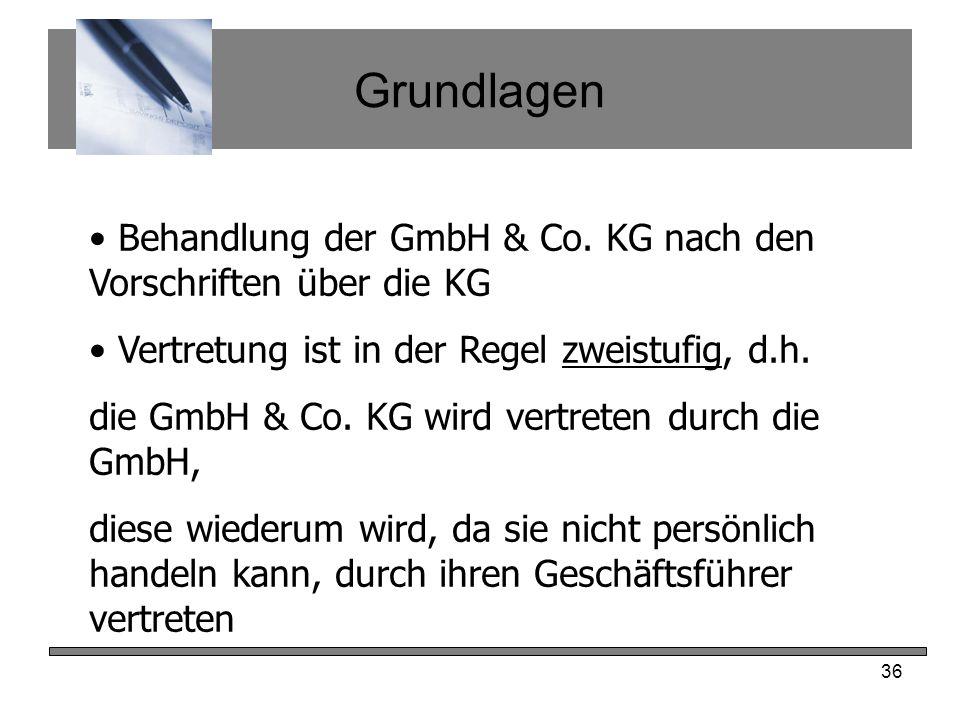 36 Grundlagen Behandlung der GmbH & Co. KG nach den Vorschriften über die KG Vertretung ist in der Regel zweistufig, d.h. die GmbH & Co. KG wird vertr