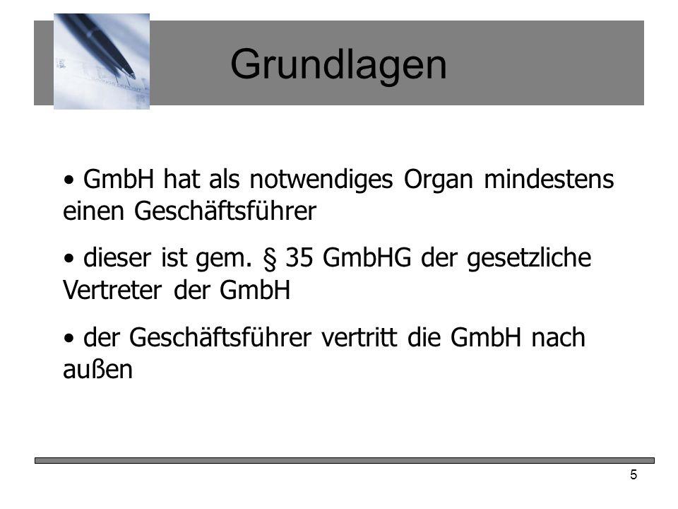 5 Grundlagen GmbH hat als notwendiges Organ mindestens einen Geschäftsführer dieser ist gem. § 35 GmbHG der gesetzliche Vertreter der GmbH der Geschäf