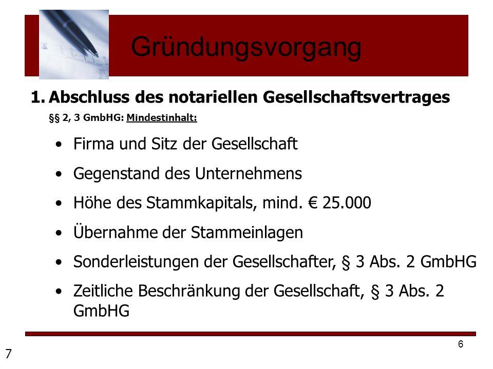 6 Gründungsvorgang 1.Abschluss des notariellen Gesellschaftsvertrages §§ 2, 3 GmbHG: Mindestinhalt: Firma und Sitz der Gesellschaft Gegenstand des Unt