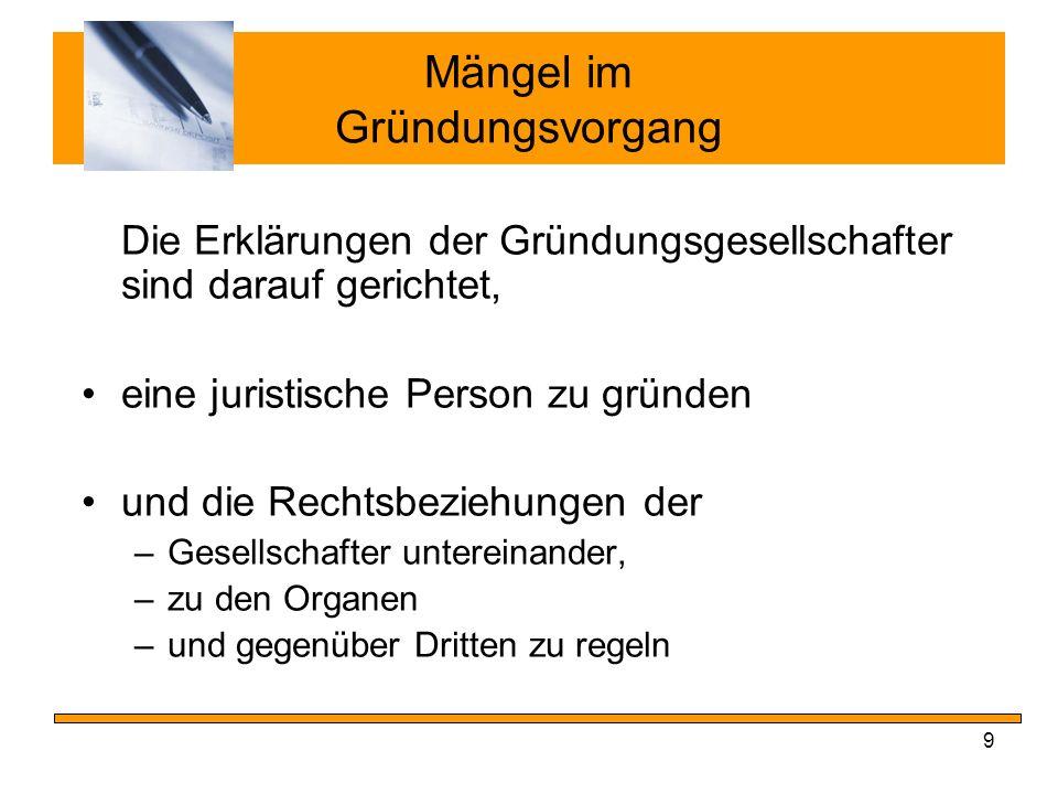 10 Mängel im Gründungsvorgang Bei Mängeln zwischen Vertragsabschluss und Invollzugsetzung gilt: allgemeine Regeln der §§ 104 ff.