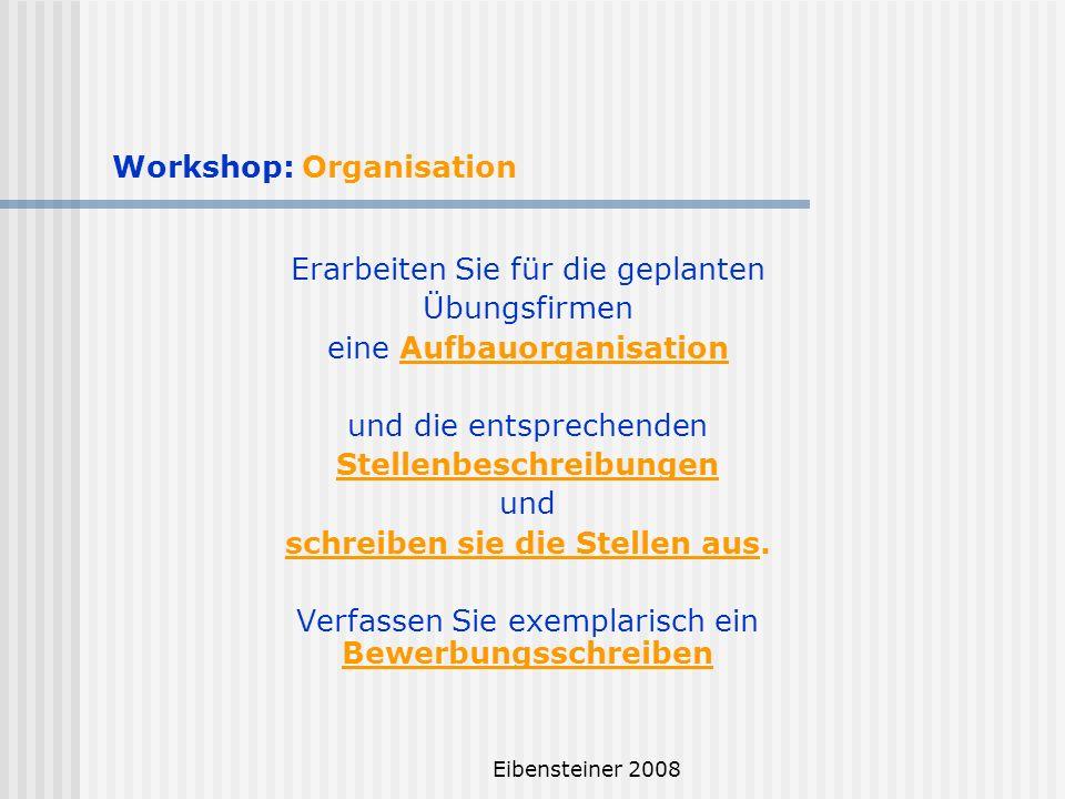 Eibensteiner 2008 Workshop: Organisation Erarbeiten Sie für die geplanten Übungsfirmen eine Aufbauorganisation und die entsprechenden Stellenbeschreib
