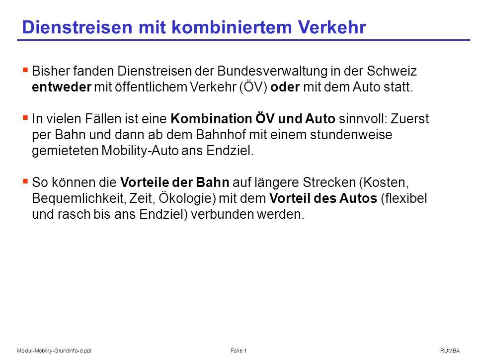 Modul-Mobility-Grundinfo-d.pptFolie 1RUMBA Dienstreisen mit kombiniertem Verkehr Bisher fanden Dienstreisen der Bundesverwaltung in der Schweiz entweder mit öffentlichem Verkehr (ÖV) oder mit dem Auto statt.