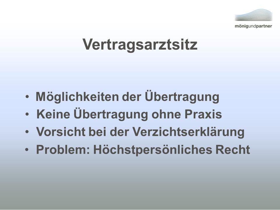 Vertragsarztsitz Möglichkeiten der Übertragung Problem: Höchstpersönliches Recht Vorsicht bei der Verzichtserklärung Keine Übertragung ohne Praxis