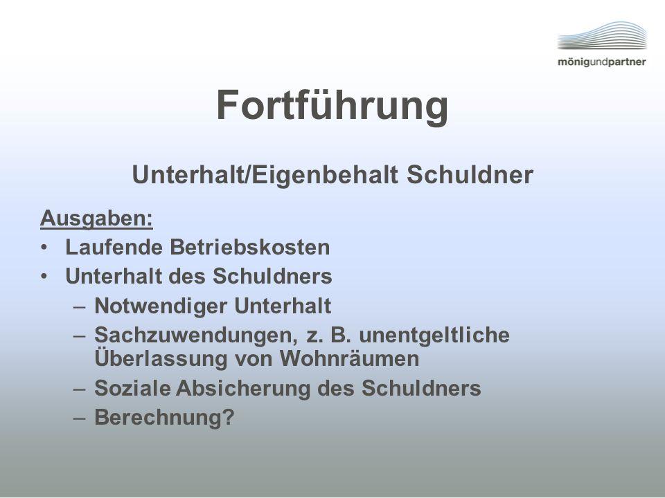 Fortführung Unterhalt/Eigenbehalt Schuldner Ausgaben: Laufende Betriebskosten Unterhalt des Schuldners –Notwendiger Unterhalt –Sachzuwendungen, z. B.