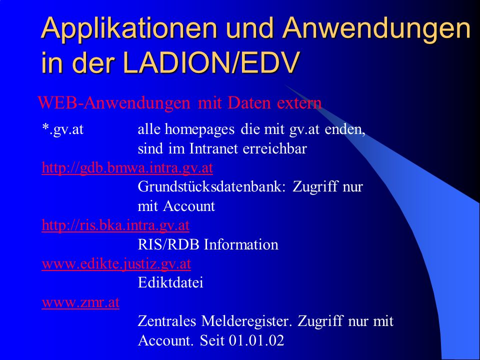 Applikationen und Anwendungen in der LADION/EDV *.gv.atalle homepages die mit gv.at enden, sind im Intranet erreichbar http://gdb.bmwa.intra.gv.at Grundstücksdatenbank: Zugriff nur mit Account http://ris.bka.intra.gv.at RIS/RDB Information www.edikte.justiz.gv.at Ediktdatei www.zmr.at Zentrales Melderegister.