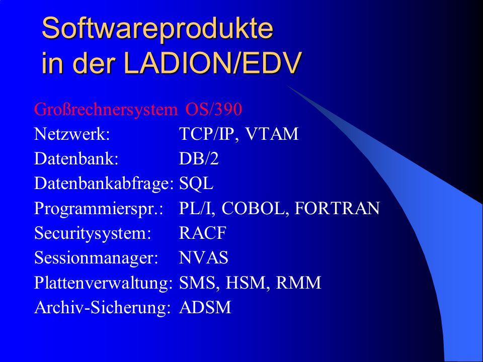 Softwareprodukte in der LADION/EDV Großrechnersystem OS/390 Netzwerk:TCP/IP, VTAM Datenbank:DB/2 Datenbankabfrage:SQL Programmierspr.:PL/I, COBOL, FORTRAN Securitysystem:RACF Sessionmanager:NVAS Plattenverwaltung:SMS, HSM, RMM Archiv-Sicherung:ADSM