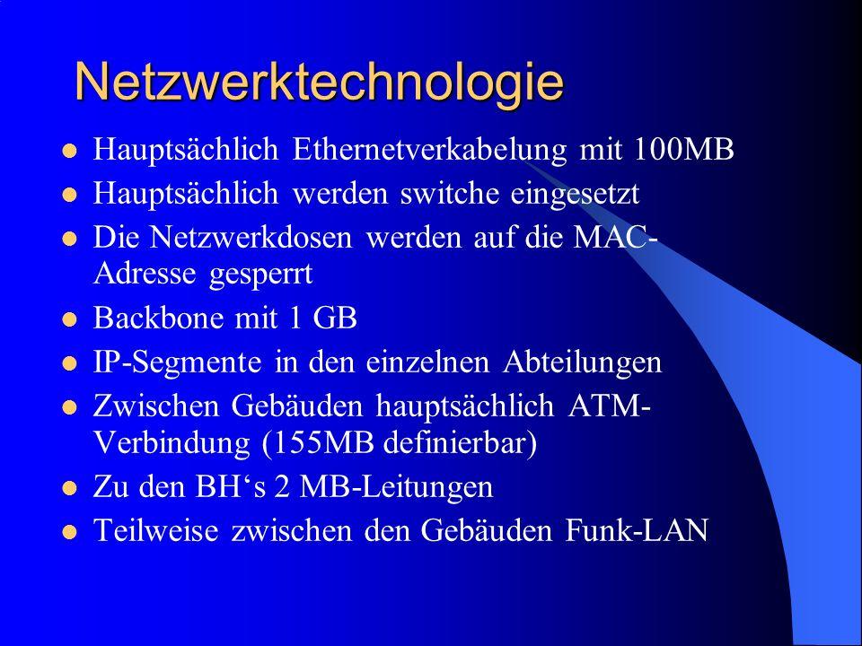 Netzwerktechnologie Hauptsächlich Ethernetverkabelung mit 100MB Hauptsächlich werden switche eingesetzt Die Netzwerkdosen werden auf die MAC- Adresse gesperrt Backbone mit 1 GB IP-Segmente in den einzelnen Abteilungen Zwischen Gebäuden hauptsächlich ATM- Verbindung (155MB definierbar) Zu den BHs 2 MB-Leitungen Teilweise zwischen den Gebäuden Funk-LAN