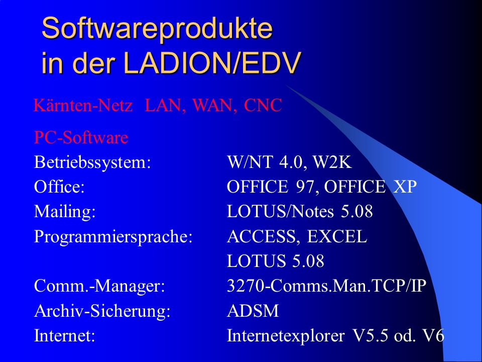 Softwareprodukte in der LADION/EDV PC-Software Betriebssystem:W/NT 4.0, W2K Office:OFFICE 97, OFFICE XP Mailing:LOTUS/Notes 5.08 Programmiersprache:AC