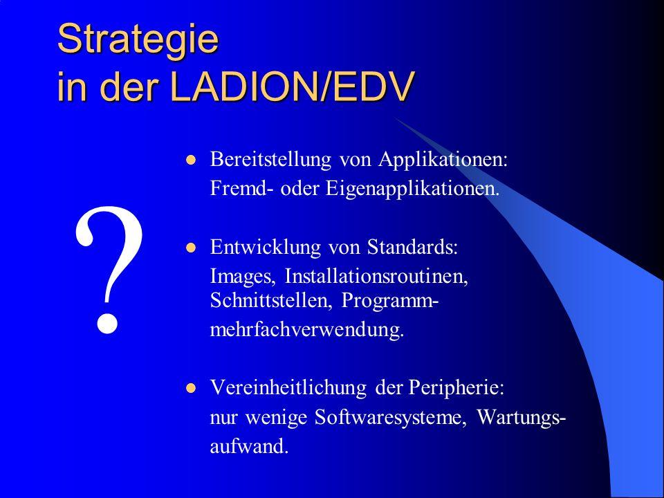 Strategie in der LADION/EDV ? Bereitstellung von Applikationen: Fremd- oder Eigenapplikationen. Entwicklung von Standards: Images, Installationsroutin