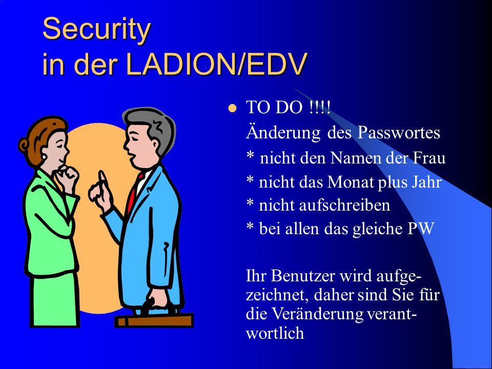 Security in der LADION/EDV TO DO !!!! Änderung des Passwortes * nicht den Namen der Frau * nicht das Monat plus Jahr * nicht aufschreiben * bei allen