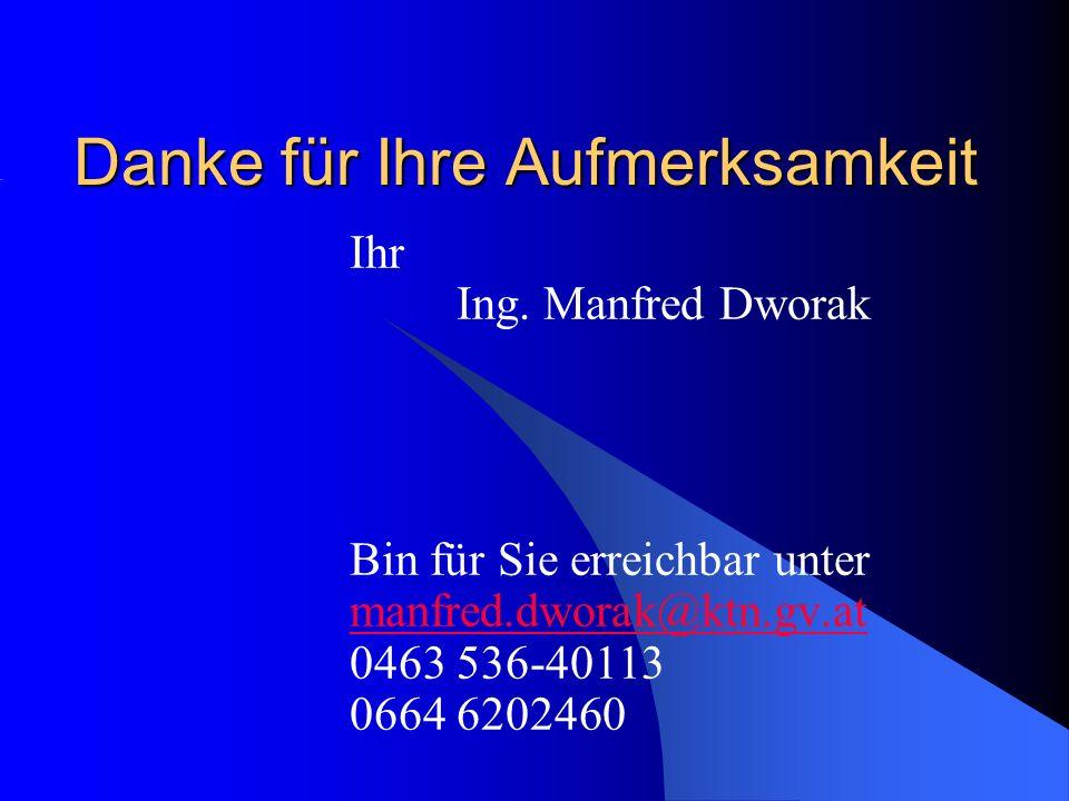 Danke für Ihre Aufmerksamkeit Ihr Ing. Manfred Dworak Bin für Sie erreichbar unter manfred.dworak@ktn.gv.at 0463 536-40113 0664 6202460