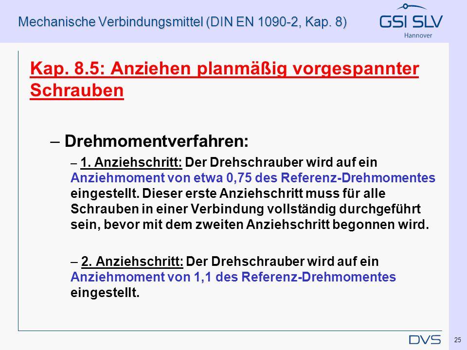 Mechanische Verbindungsmittel (DIN EN 1090-2, Kap. 8) Kap. 8.5: Anziehen planmäßig vorgespannter Schrauben – Drehmomentverfahren: – 1. Anziehschritt: