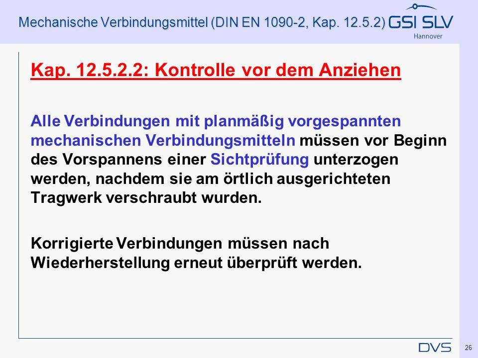 Mechanische Verbindungsmittel (DIN EN 1090-2, Kap. 12.5.2) Kap. 12.5.2.2: Kontrolle vor dem Anziehen Alle Verbindungen mit planmäßig vorgespannten mec