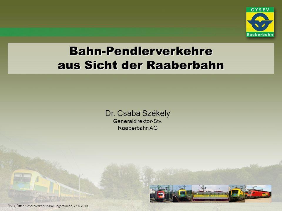 Bahn-Pendlerverkehre aus Sicht der Raaberbahn Dr. Csaba Székely Generaldirektor-Stv. Raaberbahn AG ÖVG, Öffentlicher Verkehr in Ballungsräumen, 27.6.2