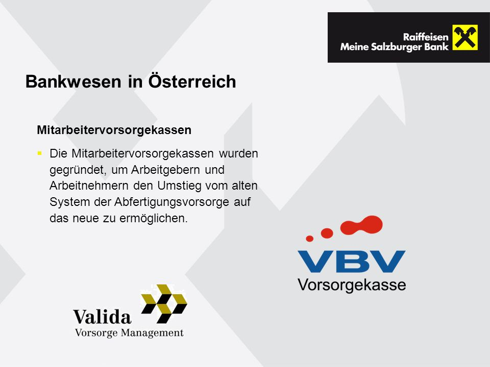 Bankwesen in Österreich Mitarbeitervorsorgekassen Die Mitarbeitervorsorgekassen wurden gegründet, um Arbeitgebern und Arbeitnehmern den Umstieg vom alten System der Abfertigungsvorsorge auf das neue zu ermöglichen.