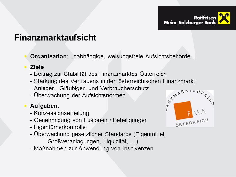 Finanzmarktaufsicht Organisation: unabhängige, weisungsfreie Aufsichtsbehörde Ziele: - Beitrag zur Stabilität des Finanzmarktes Österreich - Stärkung des Vertrauens in den österreichischen Finanzmarkt - Anleger-, Gläubiger- und Verbraucherschutz - Überwachung der Aufsichtsnormen Aufgaben: - Konzessionserteilung - Genehmigung von Fusionen / Beteiligungen - Eigentümerkontrolle - Überwachung gesetzlicher Standards (Eigenmittel, Großveranlagungen, Liquidität, …) - Maßnahmen zur Abwendung von Insolvenzen
