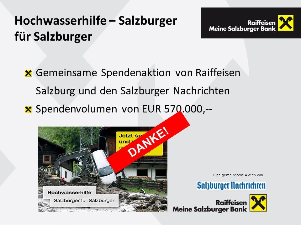 Hochwasserhilfe – Salzburger für Salzburger Gemeinsame Spendenaktion von Raiffeisen Salzburg und den Salzburger Nachrichten Spendenvolumen von EUR 570.000,-- Eine gemeinsame Aktion von DANKE!